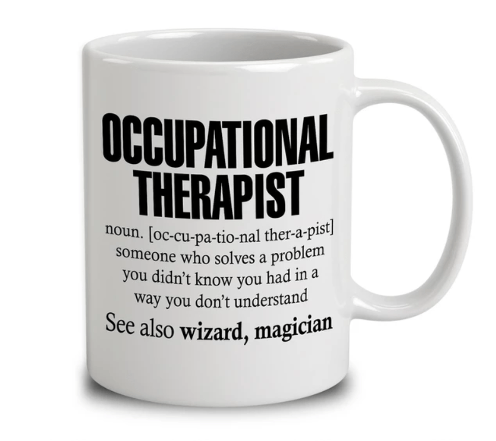 A mug which says 'An occupational therapist is someone who solves a problem which you didn't know you had, in a way you don't understand.